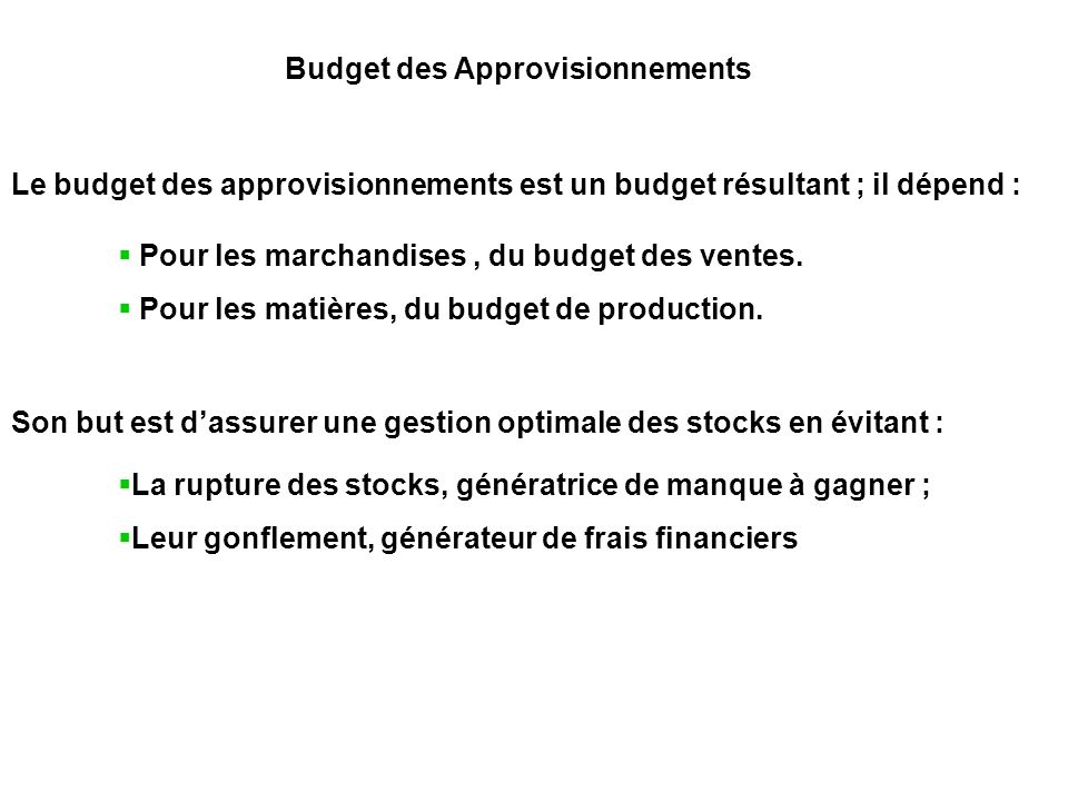 Budget des Approvisionnements Le budget des approvisionnements est un budget résultant ; il dépend : Pour les marchandises, du budget des ventes. Pour