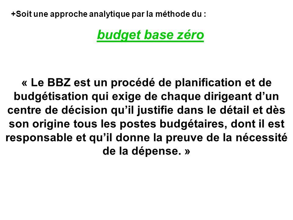 +Soit une approche analytique par la méthode du : budget base zéro « Le BBZ est un procédé de planification et de budgétisation qui exige de chaque dirigeant dun centre de décision quil justifie dans le détail et dès son origine tous les postes budgétaires, dont il est responsable et quil donne la preuve de la nécessité de la dépense.