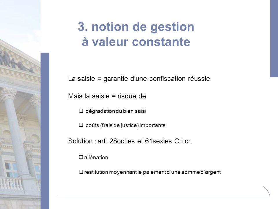 3. notion de gestion à valeur constante La saisie = garantie dune confiscation réussie Mais la saisie = risque de dégradation du bien saisi coûts (fra