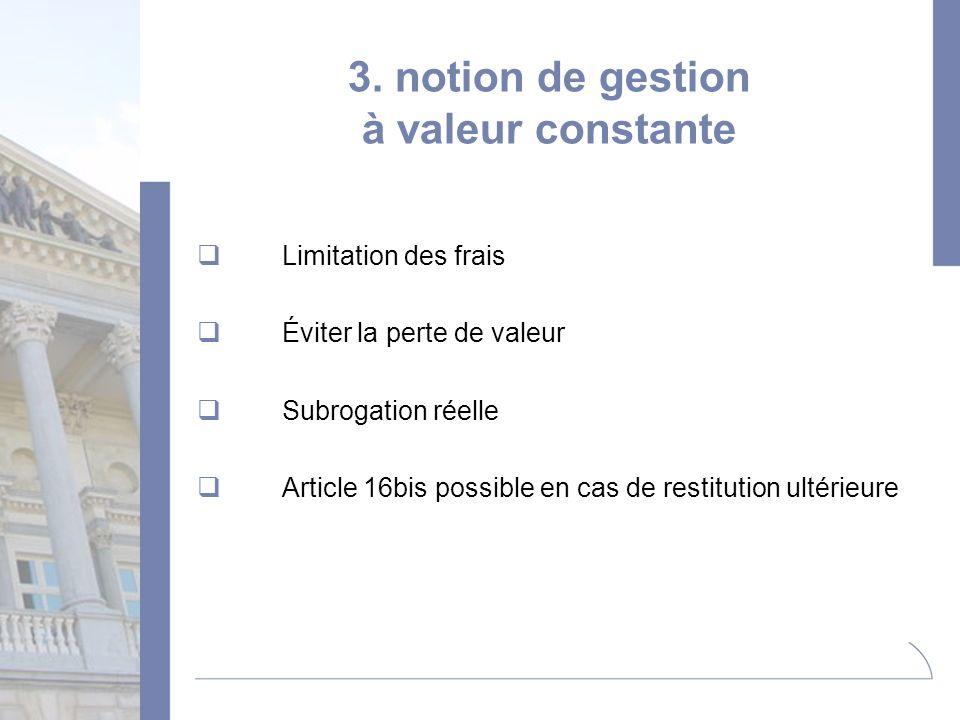 3. notion de gestion à valeur constante Limitation des frais Éviter la perte de valeur Subrogation réelle Article 16bis possible en cas de restitution