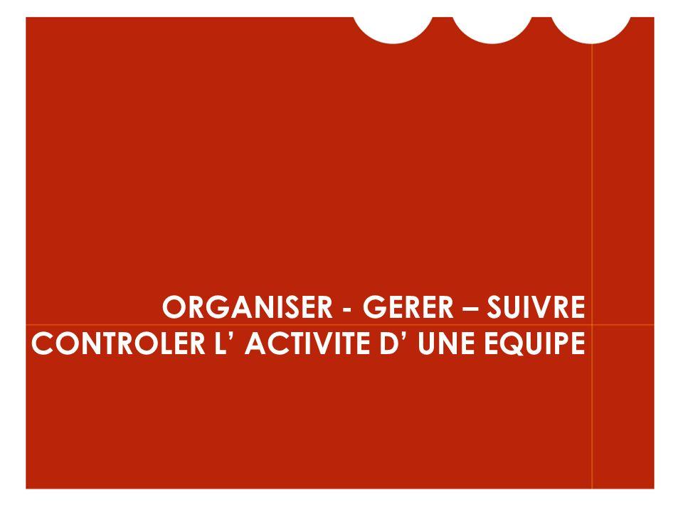 ORGANISER - GERER – SUIVRE CONTROLER L ACTIVITE D UNE EQUIPE