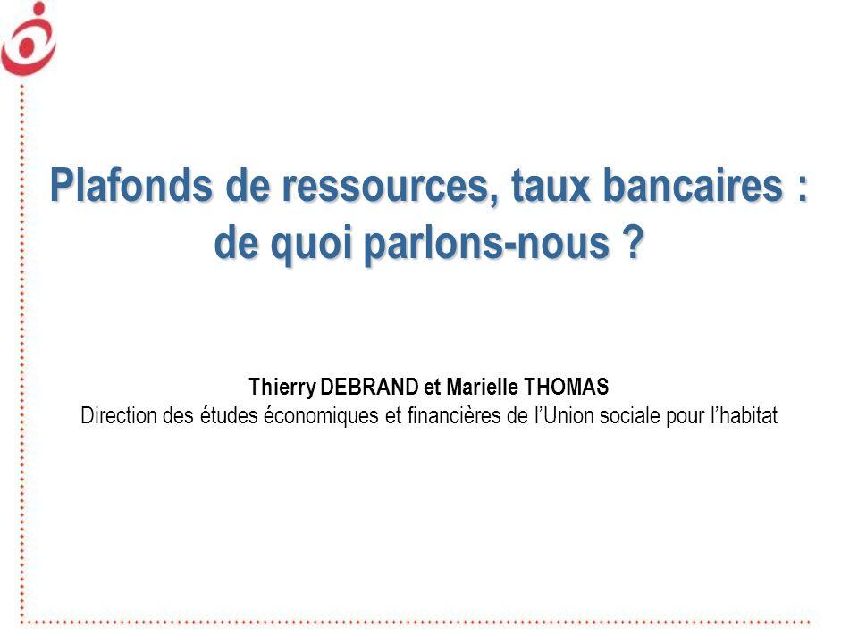 Plafonds de ressources, taux bancaires : de quoi parlons-nous ? Thierry DEBRAND et Marielle THOMAS Direction des études économiques et financières de