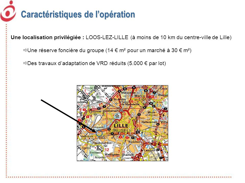 Caractéristiques de lopération Une localisation privilégiée : LOOS-LEZ-LILLE (à moins de 10 km du centre-ville de Lille) Une réserve foncière du group
