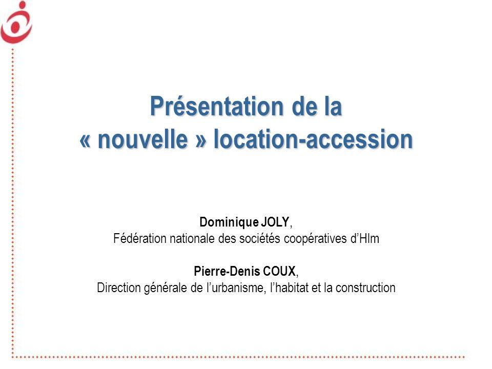Présentation de la « nouvelle » location-accession Dominique JOLY, Fédération nationale des sociétés coopératives dHlm Pierre-Denis COUX, Direction gé