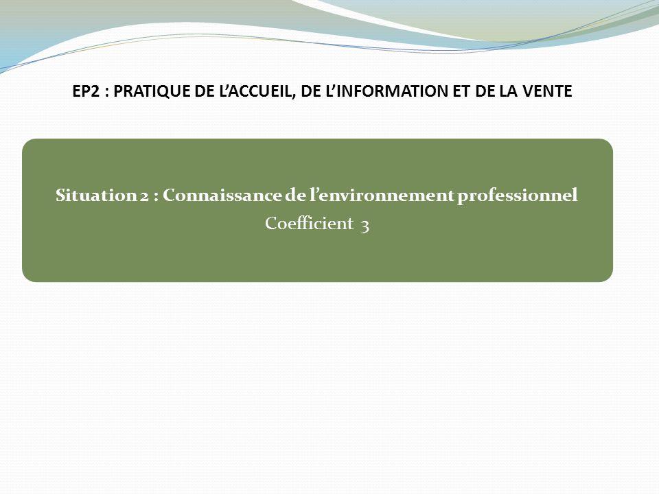 EP2 : PRATIQUE DE LACCUEIL, DE LINFORMATION ET DE LA VENTE Situation 2 : Connaissance de lenvironnement professionnel Coefficient 3