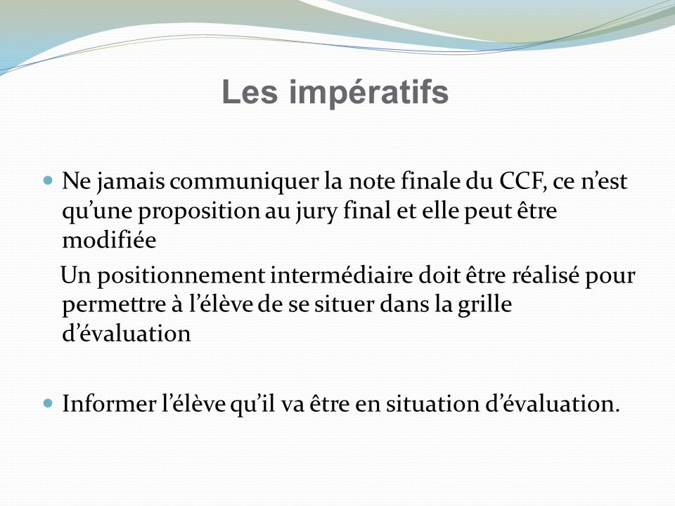 Les impératifs Ne jamais communiquer la note finale du CCF, ce nest quune proposition au jury final et elle peut être modifiée Un positionnement inter