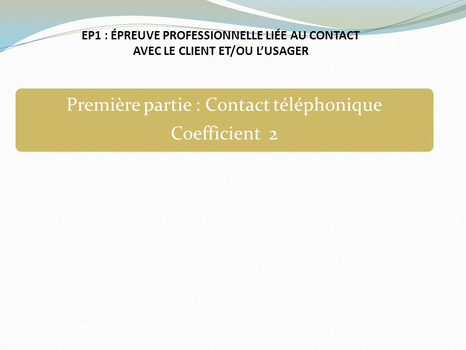 EP1 : ÉPREUVE PROFESSIONNELLE LIÉE AU CONTACT AVEC LE CLIENT ET/OU LUSAGER Première partie : Contact téléphonique Coefficient 2