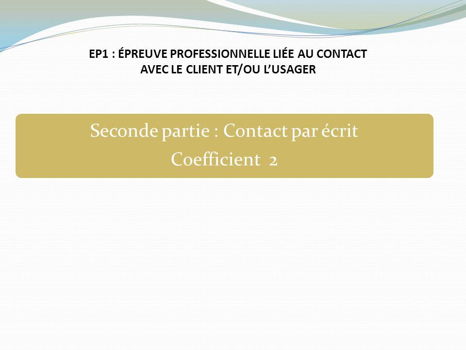 EP1 : ÉPREUVE PROFESSIONNELLE LIÉE AU CONTACT AVEC LE CLIENT ET/OU LUSAGER Seconde partie : Contact par écrit Coefficient 2