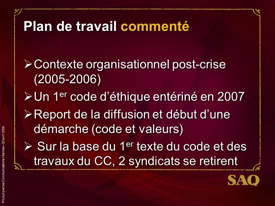 Plan de travail commenté Contexte organisationnel post-crise (2005-2006) Un 1 er code déthique entériné en 2007 Report de la diffusion et début dune démarche (code et valeurs) Sur la base du 1 er texte du code et des travaux du CC, 2 syndicats se retirent Produit par les Communications internes – 20 avril 2009