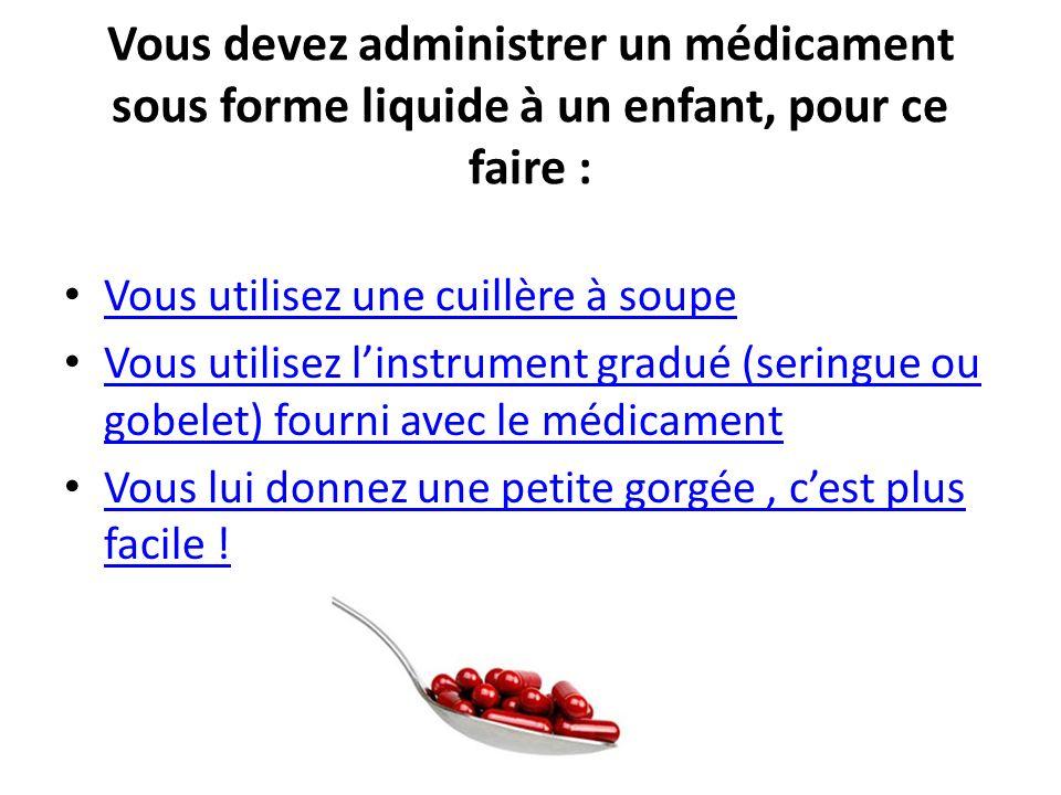 Vous devez administrer un médicament sous forme liquide à un enfant, pour ce faire : Vous utilisez une cuillère à soupe Vous utilisez linstrument grad