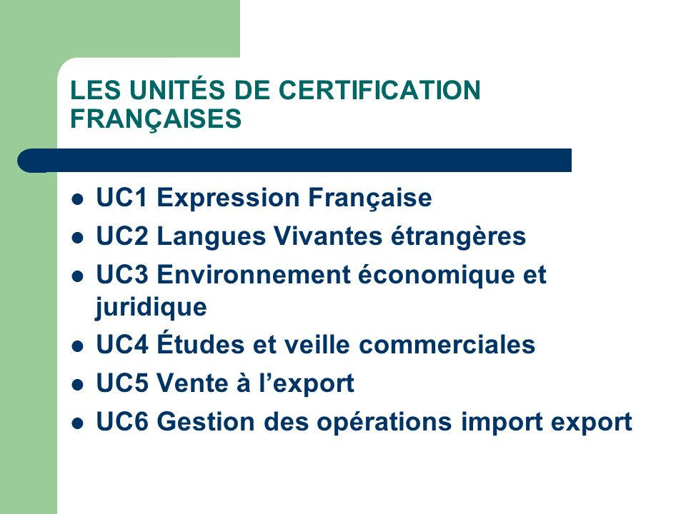 LES UNITÉS DE CERTIFICATION FRANÇAISES UC1 Expression Française UC2 Langues Vivantes étrangères UC3 Environnement économique et juridique UC4 Études e