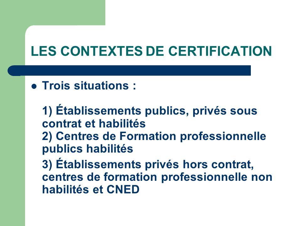 LES CONTEXTES DE CERTIFICATION Trois situations : 1) Établissements publics, privés sous contrat et habilités 2) Centres de Formation professionnelle