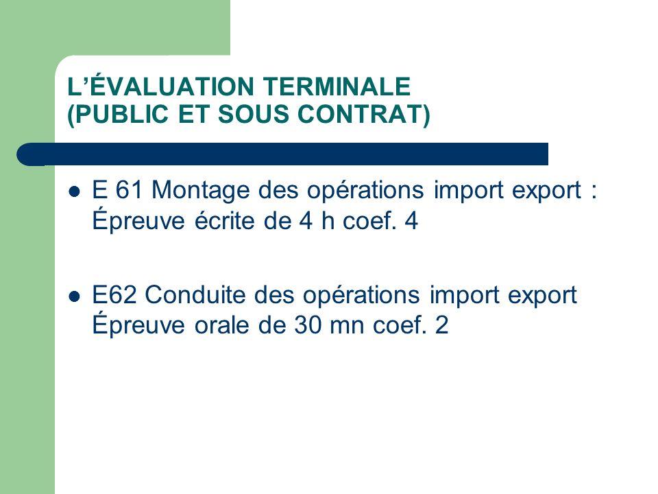 LÉVALUATION TERMINALE (PUBLIC ET SOUS CONTRAT) E 61 Montage des opérations import export : Épreuve écrite de 4 h coef. 4 E62 Conduite des opérations i