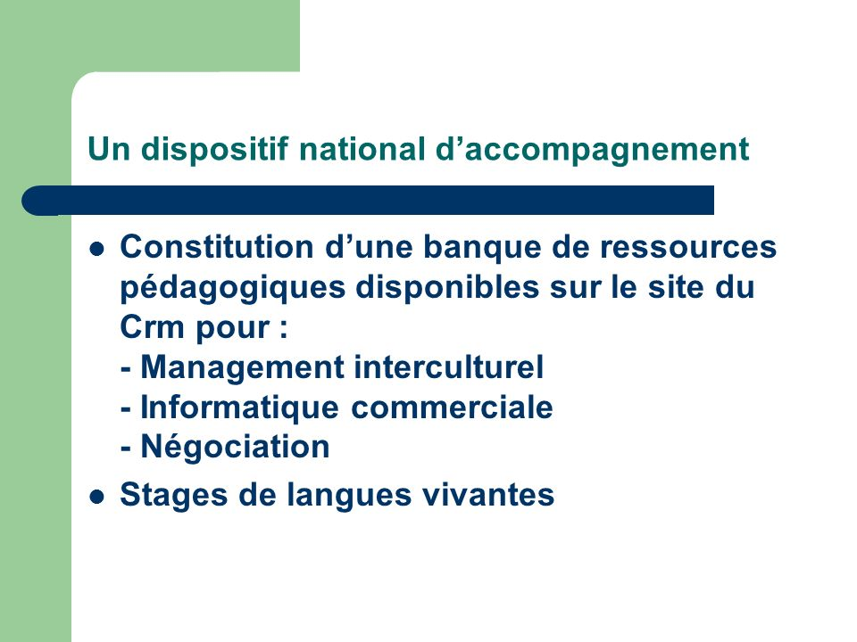 Un dispositif national daccompagnement Constitution dune banque de ressources pédagogiques disponibles sur le site du Crm pour : - Management interculturel - Informatique commerciale - Négociation Stages de langues vivantes