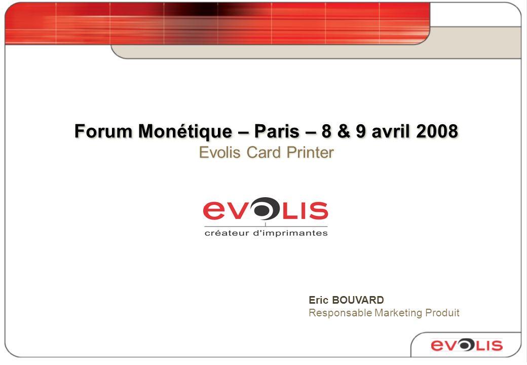 Forum Monétique – Paris – 8 & 9 avril 2008 Forum Monétique – Paris – 8 & 9 avril 2008 Evolis Card Printer Eric BOUVARD Responsable Marketing Produit