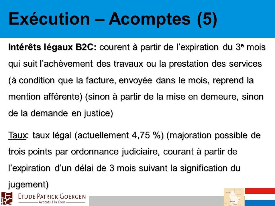 Exécution – Acomptes (5) Intérêts légaux B2C: courent à partir de lexpiration du 3 e mois qui suit lachèvement des travaux ou la prestation des services (à condition que la facture, envoyée dans le mois, reprend la mention afférente) (sinon à partir de la mise en demeure, sinon de la demande en justice) Taux: taux légal (actuellement 4,75 %) (majoration possible de trois points par ordonnance judiciaire, courant à partir de lexpiration dun délai de 3 mois suivant la signification du jugement)
