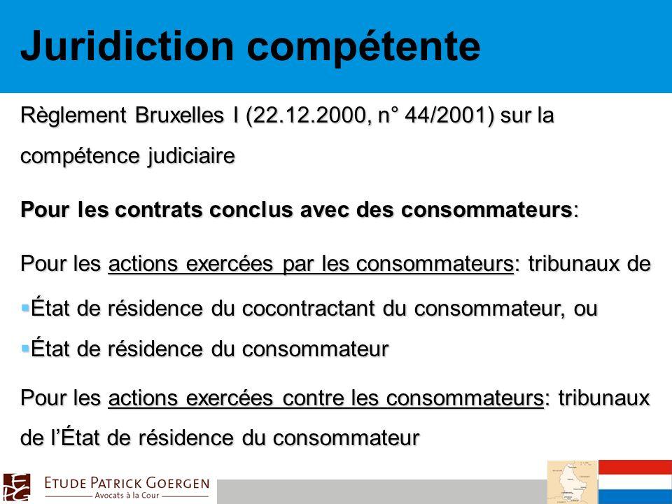 Juridiction compétente Règlement Bruxelles I (22.12.2000, n° 44/2001) sur la compétence judiciaire Pour les contrats conclus avec des consommateurs: Pour les actions exercées par les consommateurs: tribunaux de État de résidence du cocontractant du consommateur, ou État de résidence du cocontractant du consommateur, ou État de résidence du consommateur État de résidence du consommateur Pour les actions exercées contre les consommateurs: tribunaux de lÉtat de résidence du consommateur