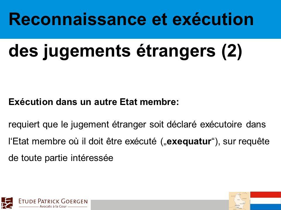 Reconnaissance et exécution des jugements étrangers (2) Exécution dans un autre Etat membre: requiert que le jugement étranger soit déclaré exécutoire dans lEtat membre où il doit être exécuté (exequatur), sur requête de toute partie intéressée