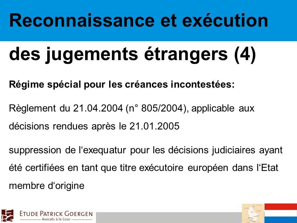 Reconnaissance et exécution des jugements étrangers (4) Régime spécial pour les créances incontestées: Règlement du 21.04.2004 (n° 805/2004), applicable aux décisions rendues après le 21.01.2005 suppression de lexequatur pour les décisions judiciaires ayant été certifiées en tant que titre exécutoire européen dans lEtat membre dorigine