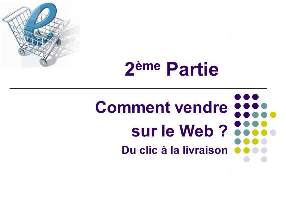 2 ème Partie Comment vendre sur le Web ? Du clic à la livraison