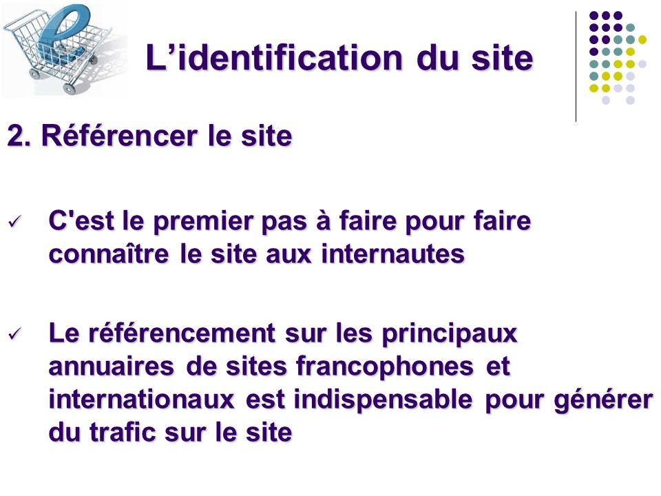 Lidentification du site 2. Référencer le site C'est le premier pas à faire pour faire connaître le site aux internautes C'est le premier pas à faire p