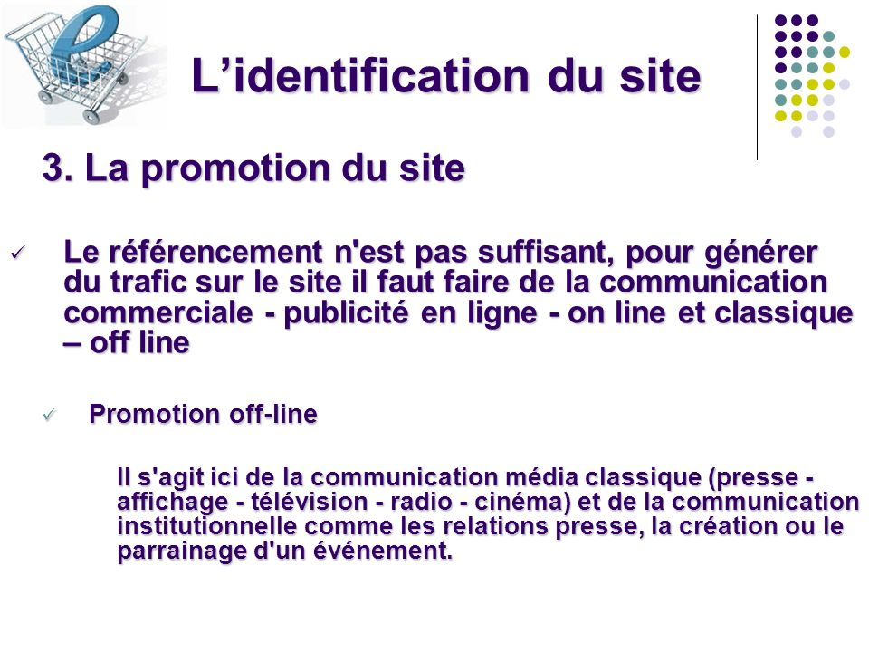 Lidentification du site 3. La promotion du site Le référencement n'est pas suffisant, pour générer du trafic sur le site il faut faire de la communica