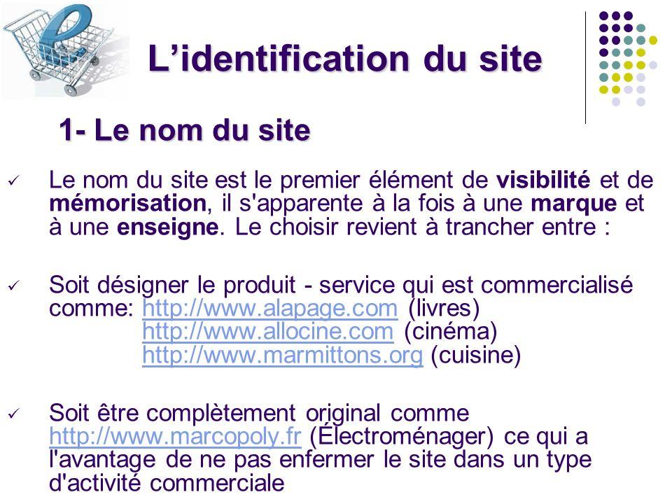 Lidentification du site 1- Le nom du site Le nom du site est le premier élément de visibilité et de mémorisation, il s'apparente à la fois à une marqu