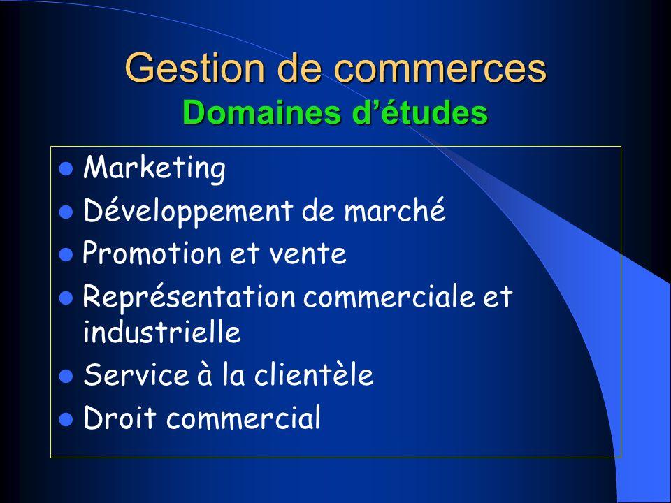 Gestion de commerces Domaines détudes Marketing Développement de marché Promotion et vente Représentation commerciale et industrielle Service à la clientèle Droit commercial