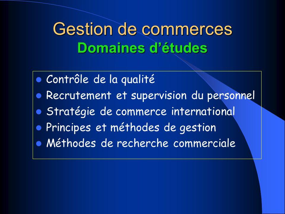 Gestion de commerces Domaines détudes Contrôle de la qualité Recrutement et supervision du personnel Stratégie de commerce international Principes et méthodes de gestion Méthodes de recherche commerciale