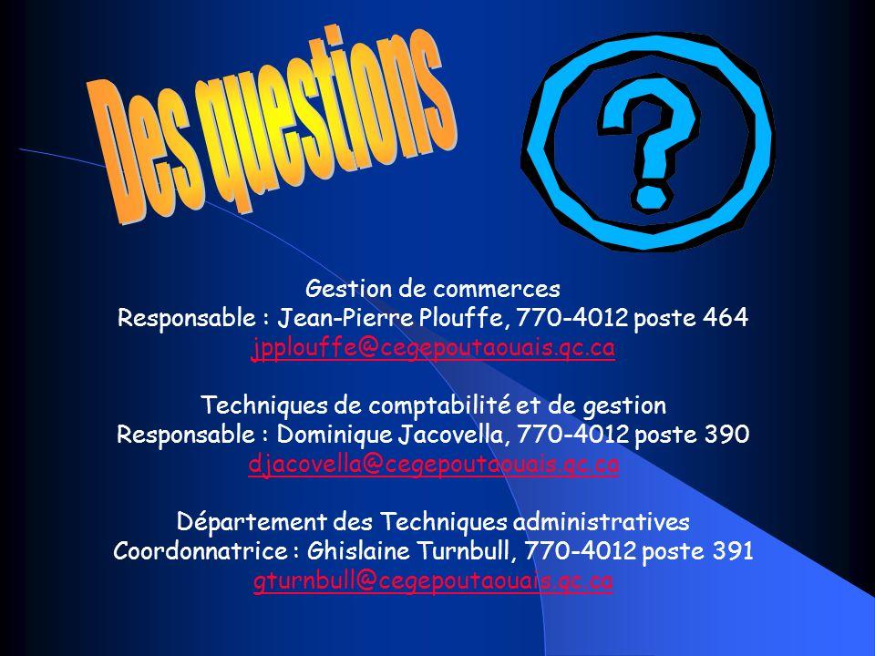 Gestion de commerces Responsable : Jean-Pierre Plouffe, 770-4012 poste 464 jpplouffe@cegepoutaouais.qc.ca Techniques de comptabilité et de gestion Responsable : Dominique Jacovella, 770-4012 poste 390 djacovella@cegepoutaouais.qc.ca Département des Techniques administratives Coordonnatrice : Ghislaine Turnbull, 770-4012 poste 391 gturnbull@cegepoutaouais.qc.ca