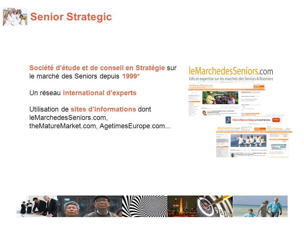 Senior Strategic Société d étude et de conseil en Stratégie sur le marché des Seniors depuis 1999* Un réseau international d experts Utilisation de sites d informations dont leMarchedesSeniors.com, theMatureMarket.com, AgetimesEurope.com...