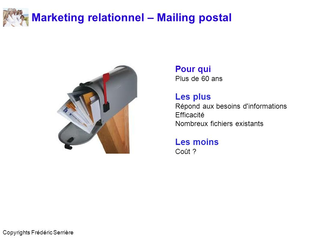 Marketing relationnel – Mailing postal Pour qui Plus de 60 ans Les plus Répond aux besoins d'informations Efficacité Nombreux fichiers existants Les m