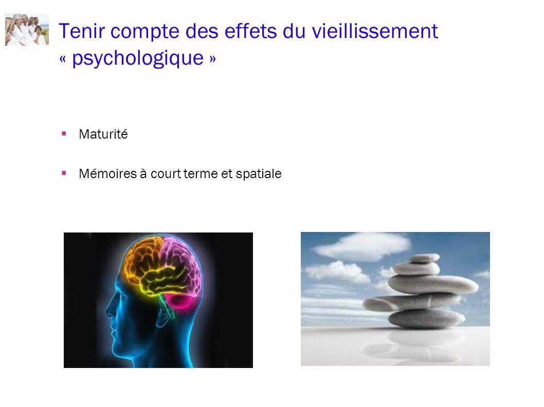 Tenir compte des effets du vieillissement « psychologique » Maturité Mémoires à court terme et spatiale