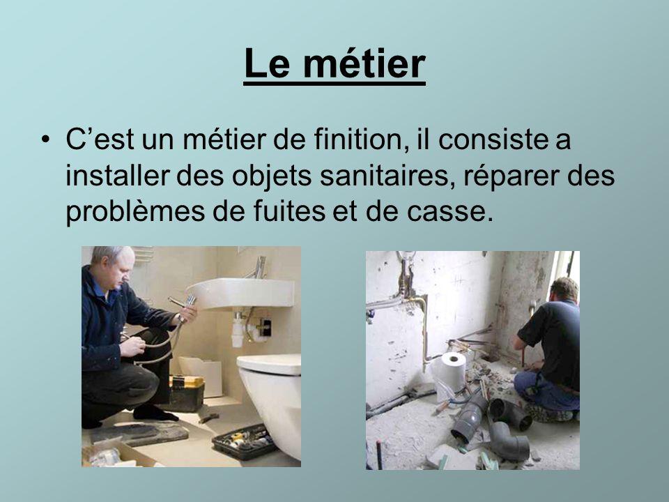 Le métier Cest un métier de finition, il consiste a installer des objets sanitaires, réparer des problèmes de fuites et de casse.