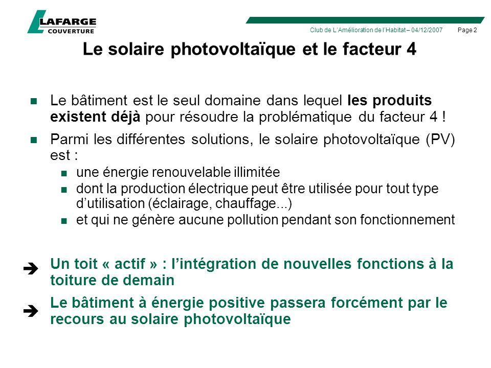 Page 2Club de LAmélioration de lHabitat – 04/12/2007 Le solaire photovoltaïque et le facteur 4 Le bâtiment est le seul domaine dans lequel les produits existent déjà pour résoudre la problématique du facteur 4 .