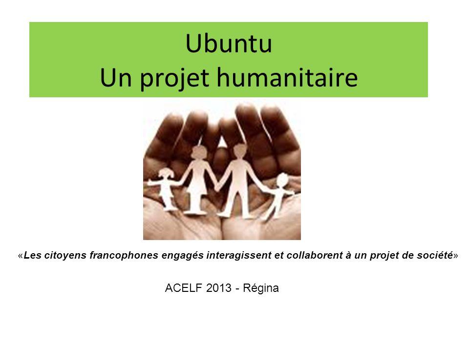 Ubuntu Un projet humanitaire ACELF 2013 - Régina «Les citoyens francophones engagés interagissent et collaborent à un projet de société»