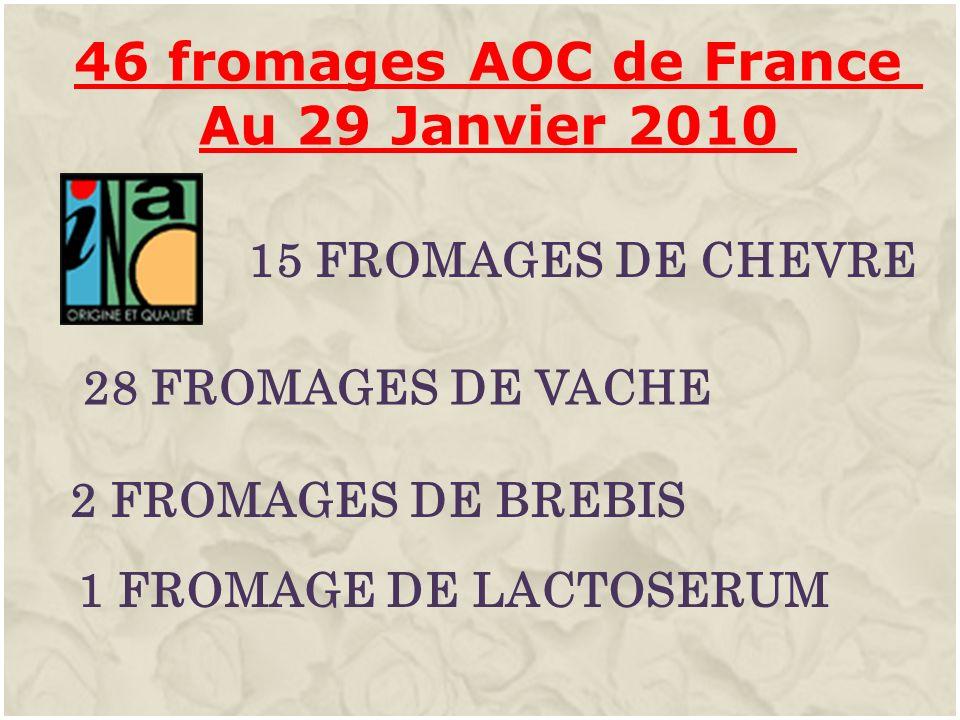 46 fromages AOC de France Au 29 Janvier 2010 15 FROMAGES DE CHEVRE 28 FROMAGES DE VACHE 2 FROMAGES DE BREBIS 1 FROMAGE DE LACTOSERUM