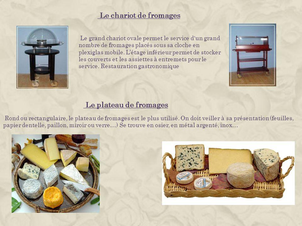 Le chariot de fromages Le plateau de fromages Rond ou rectangulaire, le plateau de fromages est le plus utilisé. On doit veiller à sa présentation (fe