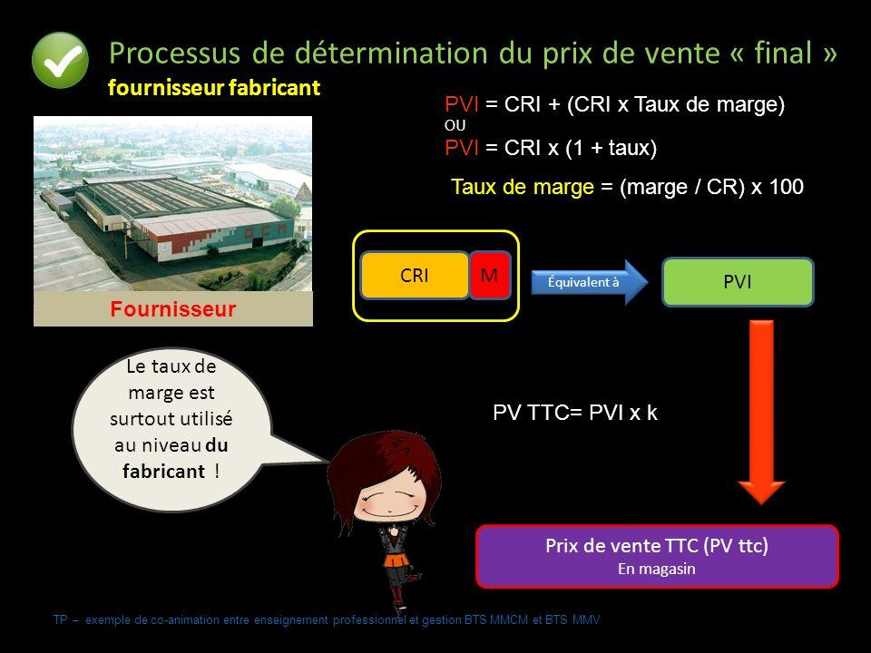 TP – exemple de co-animation entre enseignement professionnel et gestion BTS MMCM et BTS MMV Processus de détermination du prix de vente « final » fournisseur fabricant PVI = CRI + (CRI x Taux de marge) OU PVI = CRI x (1 + taux) PV TTC= PVI x k Taux de marge = (marge / CR) x 100 PVI Prix de vente TTC (PV ttc) En magasin CRIM Équivalent à Fournisseur Le taux de marge est surtout utilisé au niveau du fabricant .