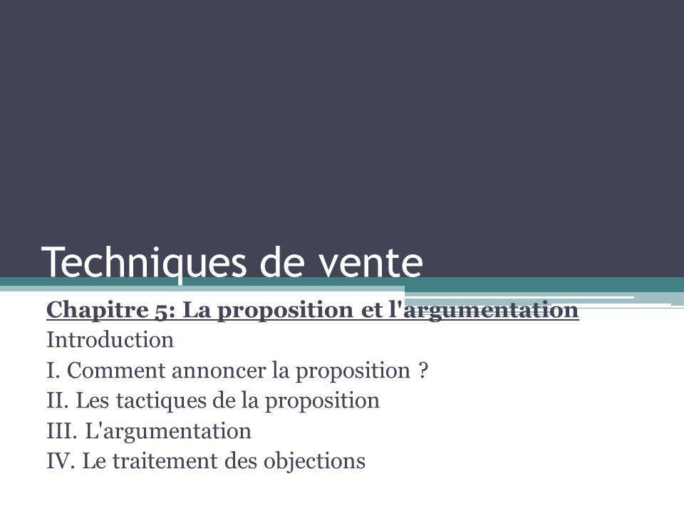 Techniques de vente Chapitre 5: La proposition et l'argumentation Introduction I. Comment annoncer la proposition ? II. Les tactiques de la propositio