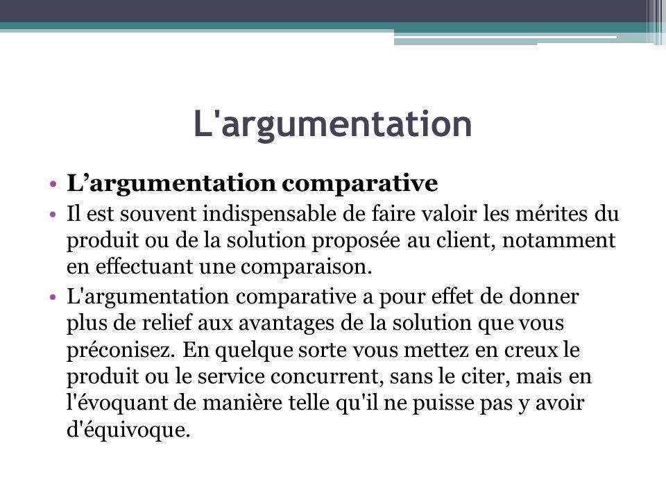 L'argumentation Largumentation comparative Il est souvent indispensable de faire valoir les mérites du produit ou de la solution proposée au client, n