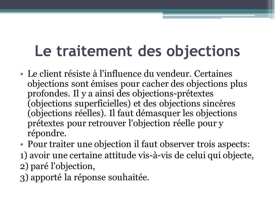 Le traitement des objections Le client résiste à l'influence du vendeur. Certaines objections sont émises pour cacher des objections plus profondes. I