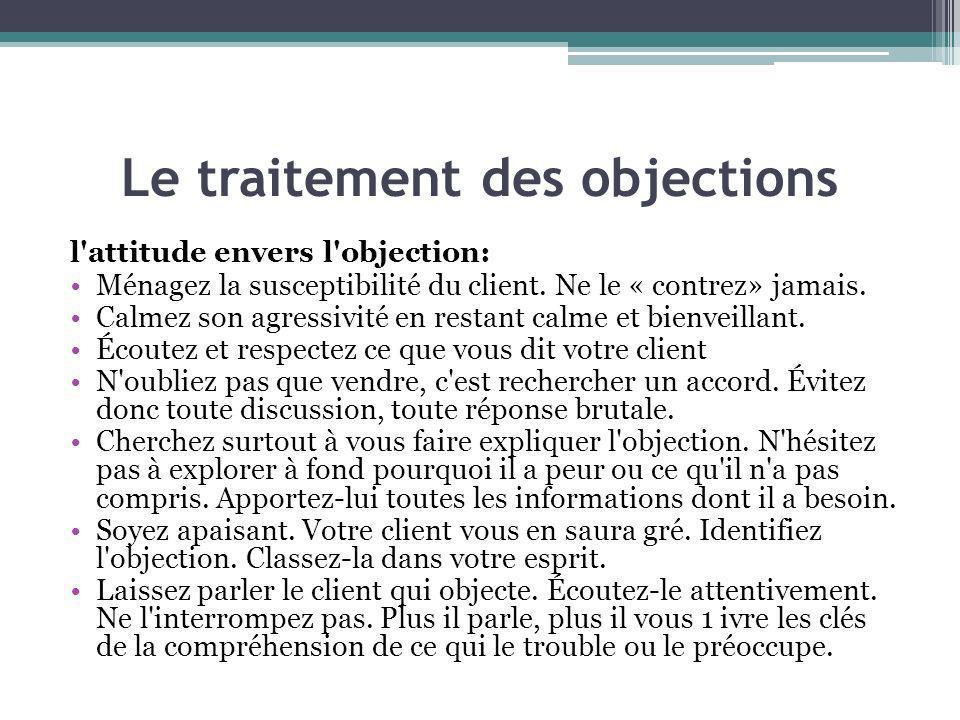 Le traitement des objections l'attitude envers l'objection: Ménagez la susceptibilité du client. Ne le « contrez» jamais. Calmez son agressivité en re