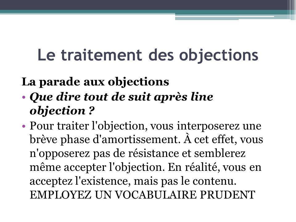 Le traitement des objections La parade aux objections Que dire tout de suit après line objection ? Pour traiter l'objection, vous interposerez une brè