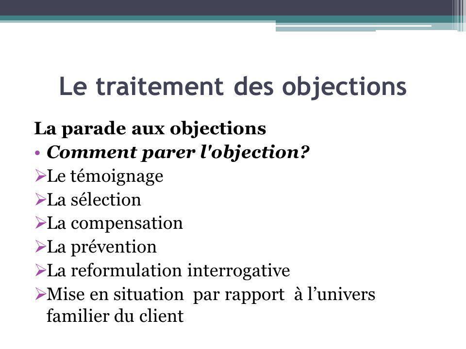 Le traitement des objections La parade aux objections Comment parer l'objection? Le témoignage La sélection La compensation La prévention La reformula