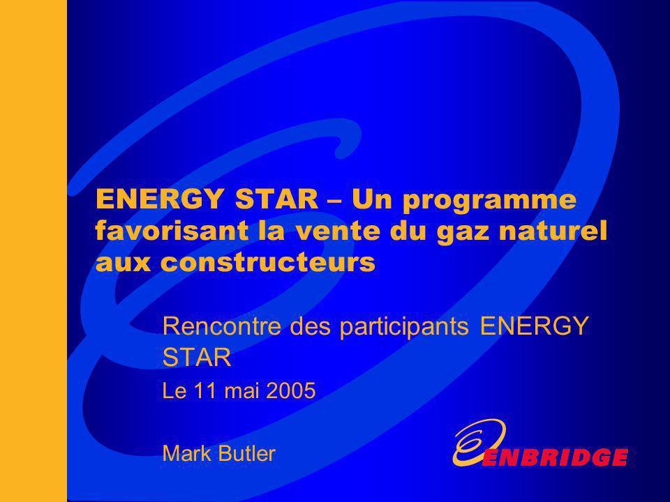 ENERGY STAR – Un programme favorisant la vente du gaz naturel aux constructeurs Rencontre des participants ENERGY STAR Le 11 mai 2005 Mark Butler