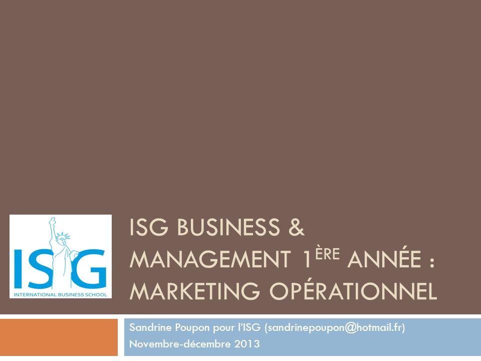 ISG BUSINESS & MANAGEMENT 1 ÈRE ANNÉE : MARKETING OPÉRATIONNEL Sandrine Poupon pour lISG (sandrinepoupon@hotmail.fr) Novembre-décembre 2013