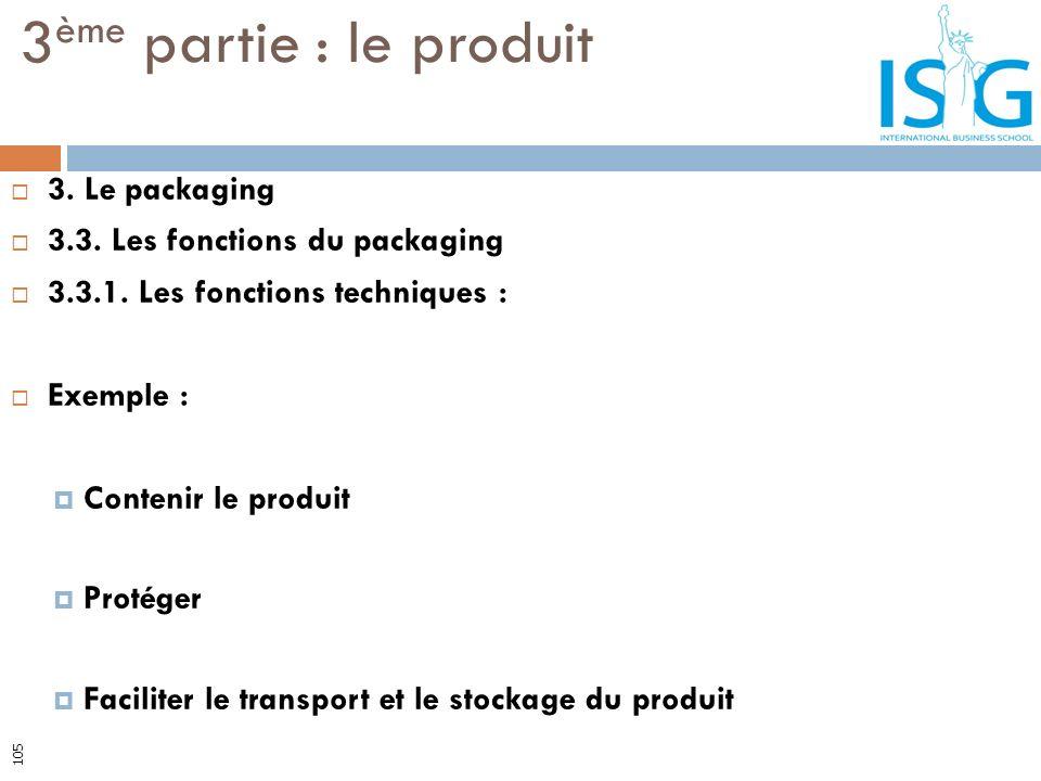 3. Le packaging 3.3. Les fonctions du packaging 3.3.1. Les fonctions techniques : Exemple : Contenir le produit Protéger Faciliter le transport et le