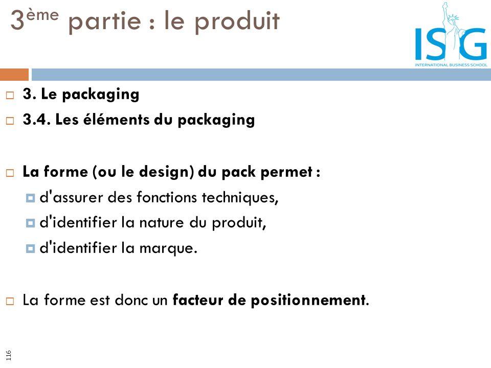 3. Le packaging 3.4. Les éléments du packaging La forme (ou le design) du pack permet : d'assurer des fonctions techniques, d'identifier la nature du