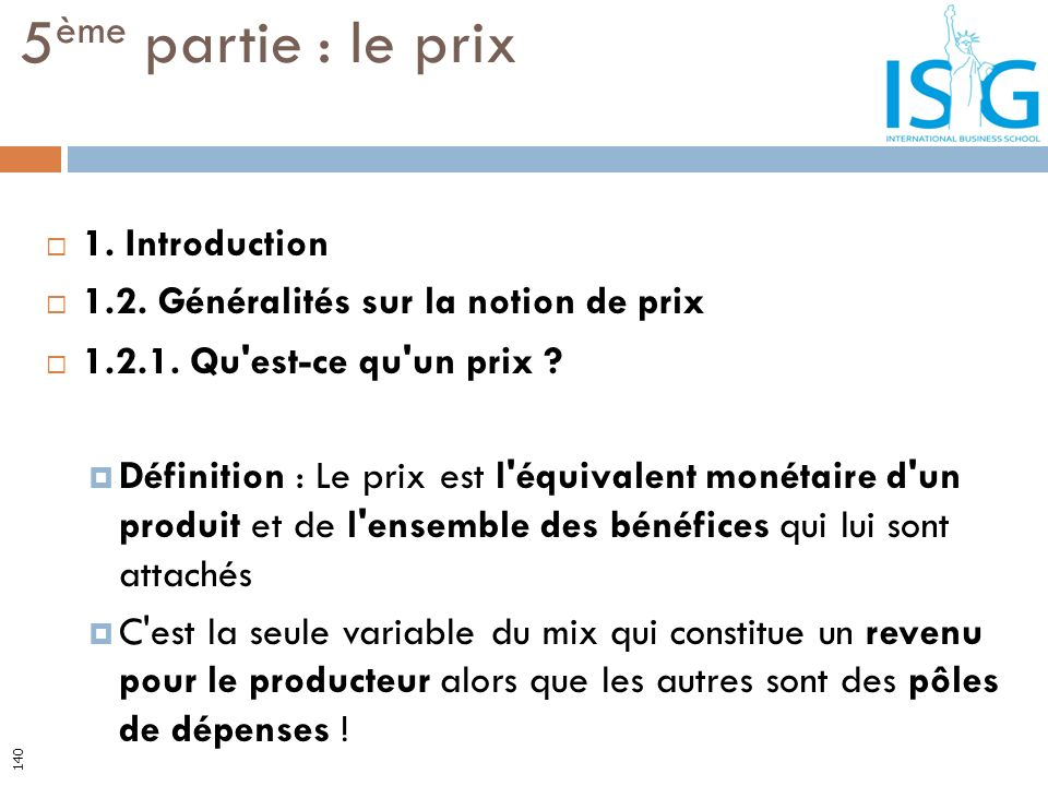 1. Introduction 1.2. Généralités sur la notion de prix 1.2.1. Qu'est-ce qu'un prix ? Définition : Le prix est l'équivalent monétaire d'un produit et d
